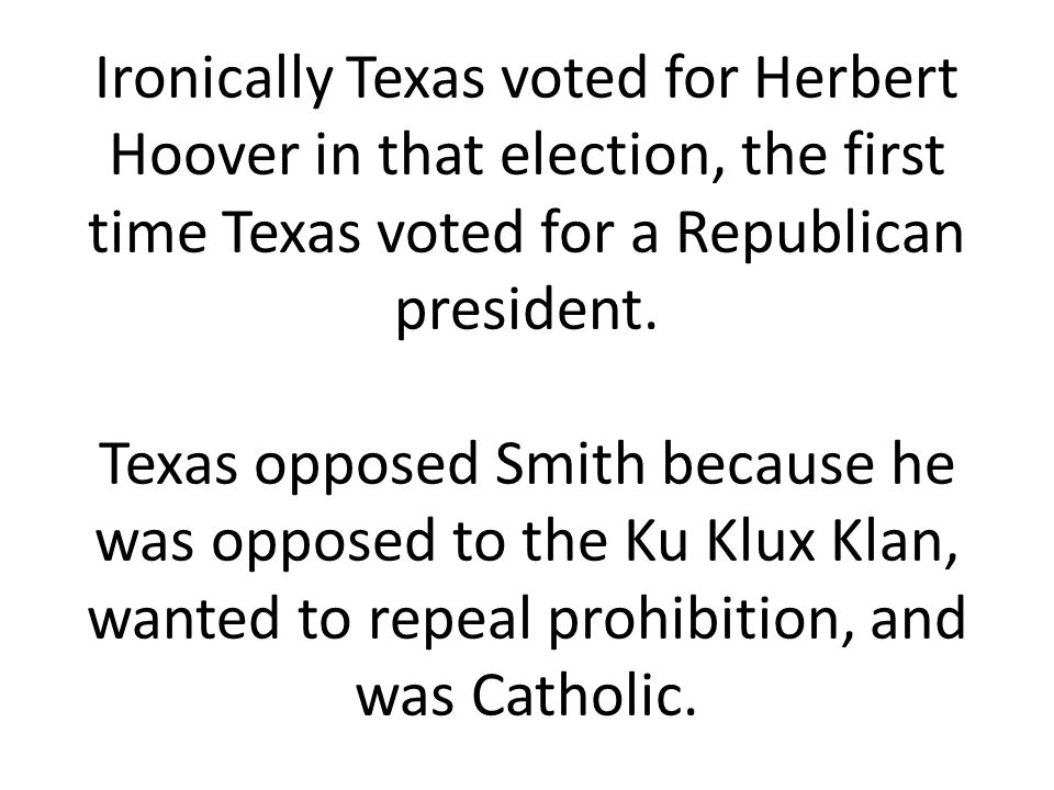 Ironically Texas voted for Herbert Hoover in that election, the first time Texas voted for a Republican president.