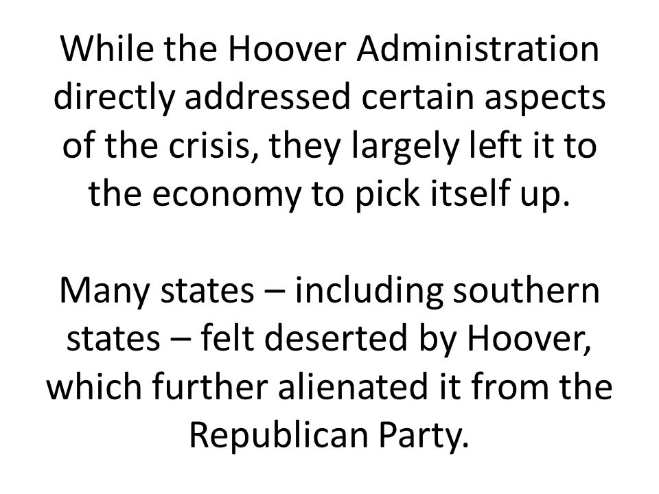 While the Hoover Administration directly addressed certain aspects of the crisis, they largely left it to the economy to pick itself up.