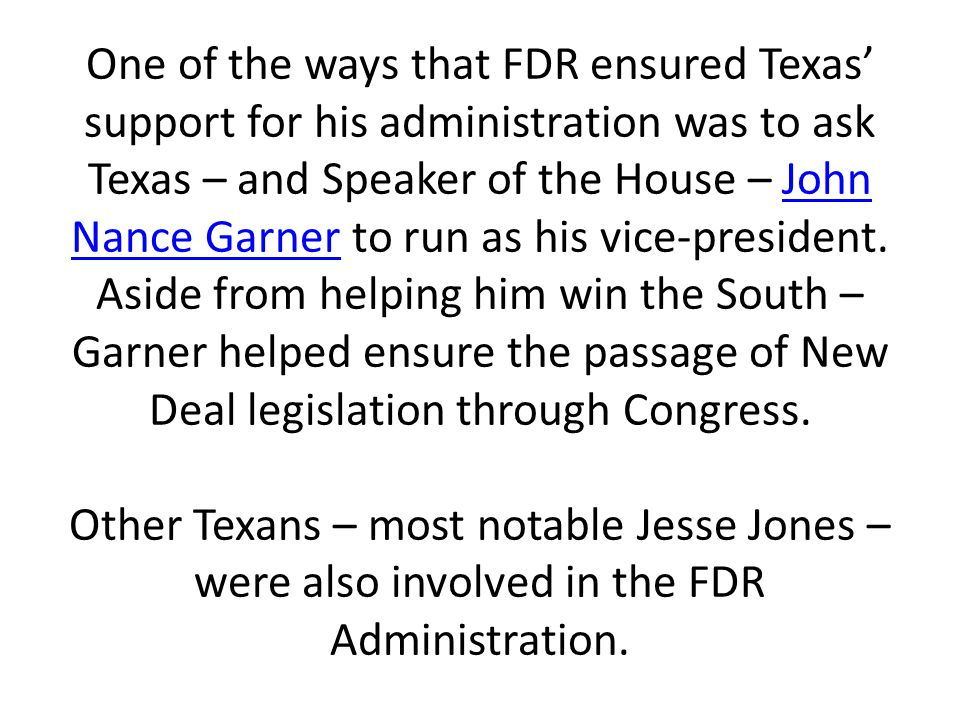 One of the ways that FDR ensured Texas' support for his administration was to ask Texas – and Speaker of the House – John Nance Garner to run as his vice-president.