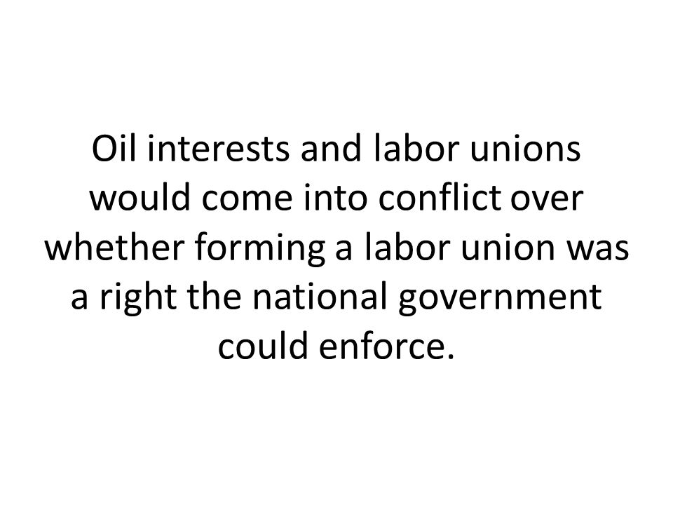 Oil interests and labor unions would come into conflict over whether forming a labor union was a right the national government could enforce.