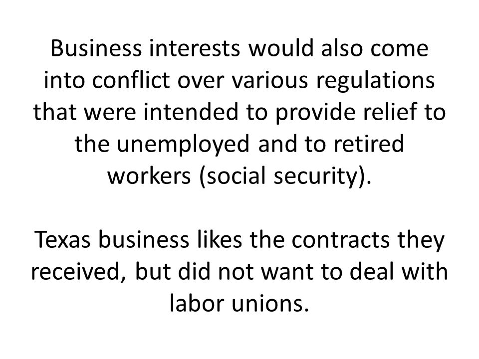 Business interests would also come into conflict over various regulations that were intended to provide relief to the unemployed and to retired workers (social security).