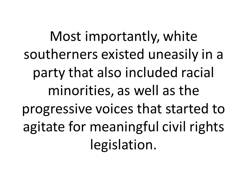 Most importantly, white southerners existed uneasily in a party that also included racial minorities, as well as the progressive voices that started to agitate for meaningful civil rights legislation.