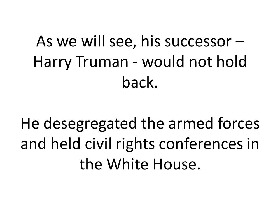 As we will see, his successor – Harry Truman - would not hold back