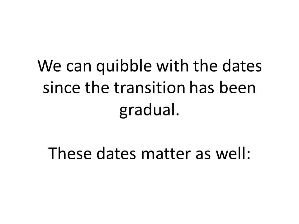 We can quibble with the dates since the transition has been gradual