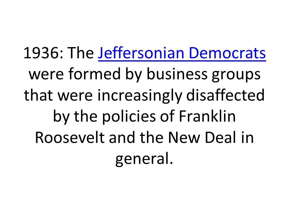 1936: The Jeffersonian Democrats were formed by business groups that were increasingly disaffected by the policies of Franklin Roosevelt and the New Deal in general.