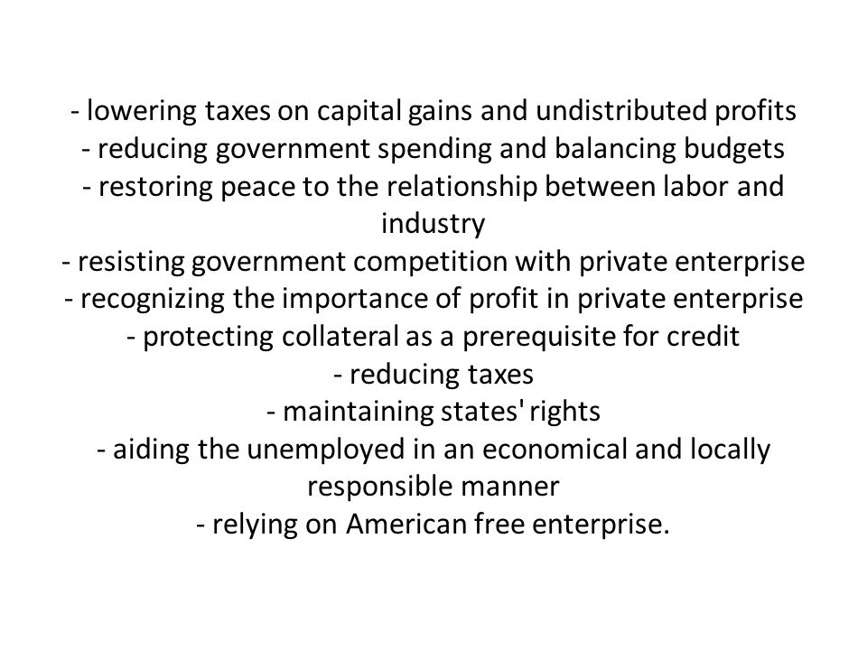 - lowering taxes on capital gains and undistributed profits - reducing government spending and balancing budgets - restoring peace to the relationship between labor and industry - resisting government competition with private enterprise - recognizing the importance of profit in private enterprise - protecting collateral as a prerequisite for credit - reducing taxes - maintaining states rights - aiding the unemployed in an economical and locally responsible manner - relying on American free enterprise.