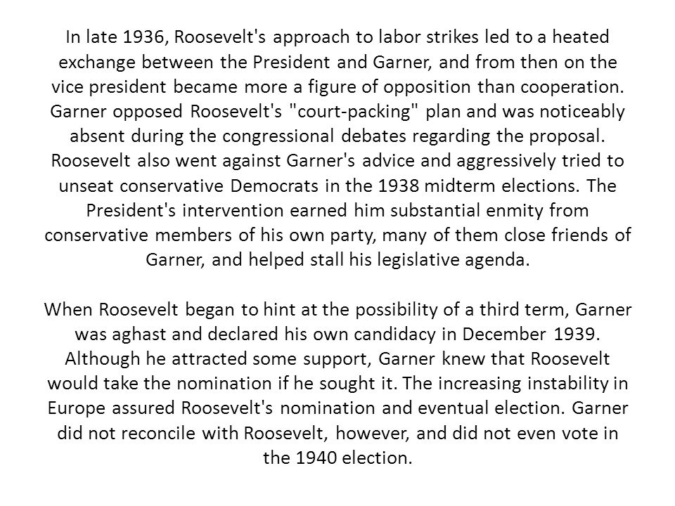 In late 1936, Roosevelt s approach to labor strikes led to a heated exchange between the President and Garner, and from then on the vice president became more a figure of opposition than cooperation.