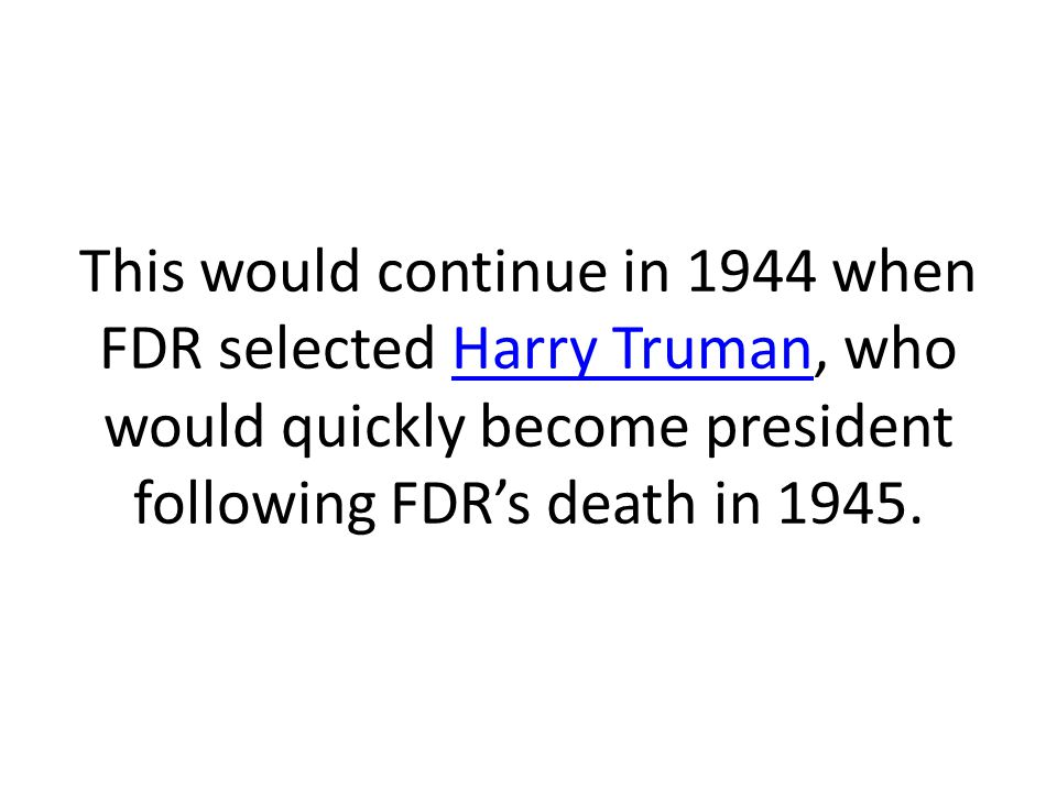 This would continue in 1944 when FDR selected Harry Truman, who would quickly become president following FDR's death in 1945.