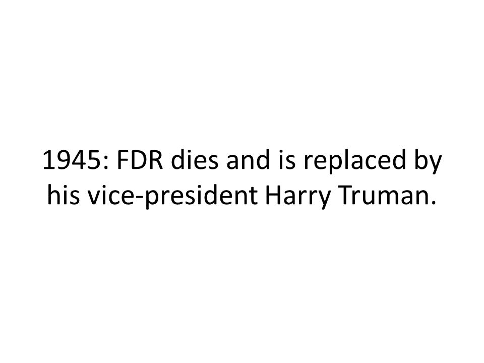 1945: FDR dies and is replaced by his vice-president Harry Truman.