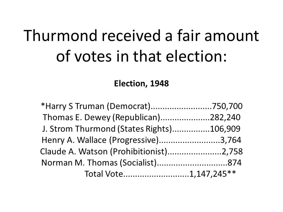 Thurmond received a fair amount of votes in that election: Election, 1948 *Harry S Truman (Democrat)..........................750,700 Thomas E.