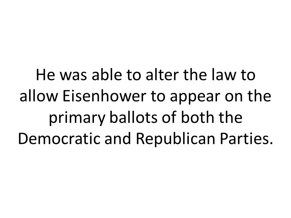 He was able to alter the law to allow Eisenhower to appear on the primary ballots of both the Democratic and Republican Parties.