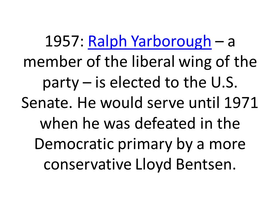 1957: Ralph Yarborough – a member of the liberal wing of the party – is elected to the U.S.