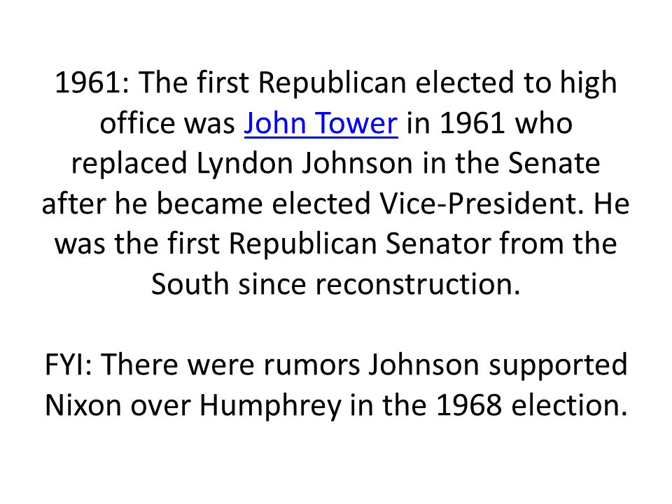 1961: The first Republican elected to high office was John Tower in 1961 who replaced Lyndon Johnson in the Senate after he became elected Vice-President.