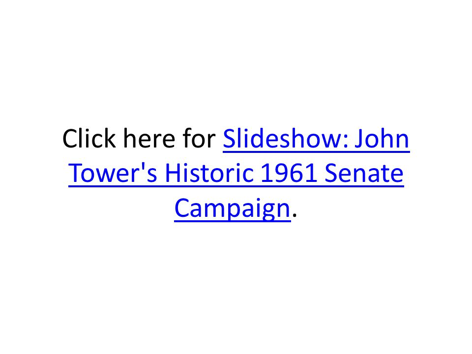 Click here for Slideshow: John Tower s Historic 1961 Senate Campaign.