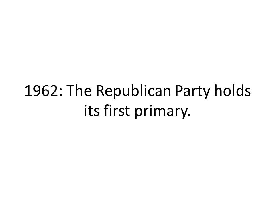 1962: The Republican Party holds its first primary.