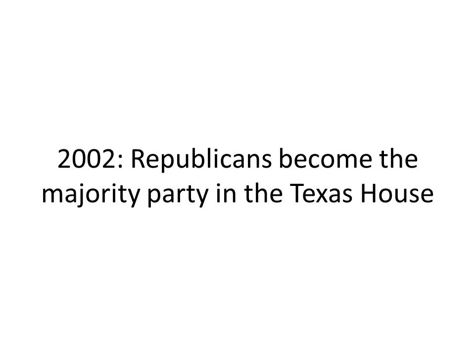 2002: Republicans become the majority party in the Texas House