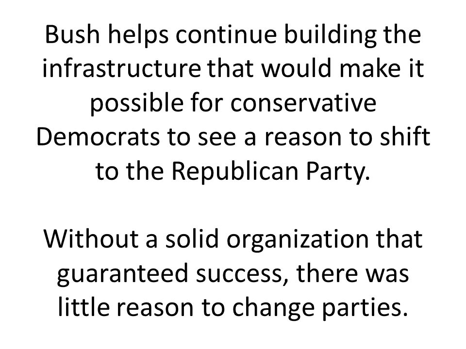 Bush helps continue building the infrastructure that would make it possible for conservative Democrats to see a reason to shift to the Republican Party.