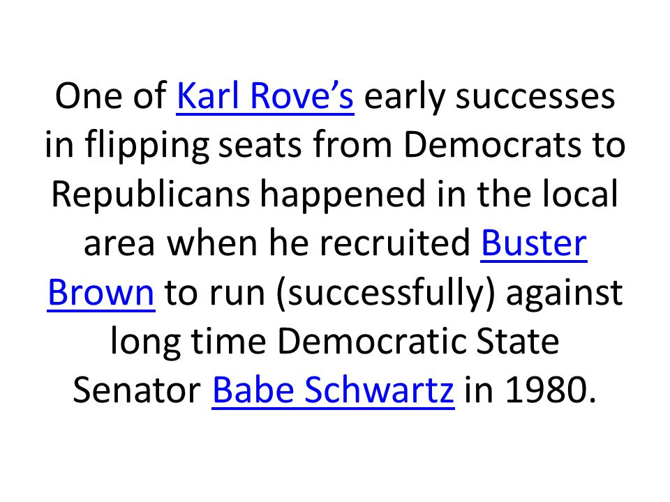 One of Karl Rove's early successes in flipping seats from Democrats to Republicans happened in the local area when he recruited Buster Brown to run (successfully) against long time Democratic State Senator Babe Schwartz in 1980.