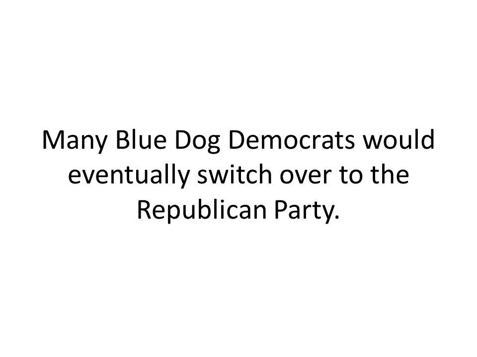 Many Blue Dog Democrats would eventually switch over to the Republican Party.