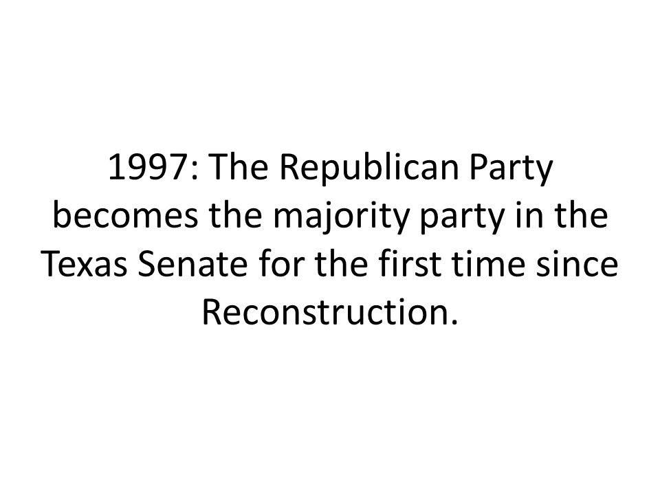 1997: The Republican Party becomes the majority party in the Texas Senate for the first time since Reconstruction.