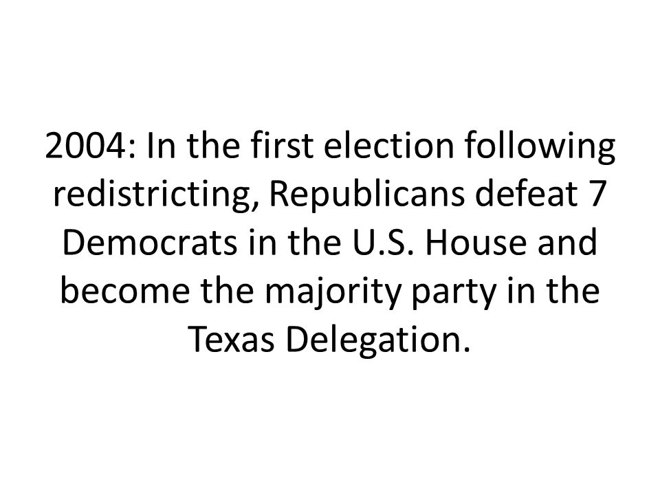 2004: In the first election following redistricting, Republicans defeat 7 Democrats in the U.S.