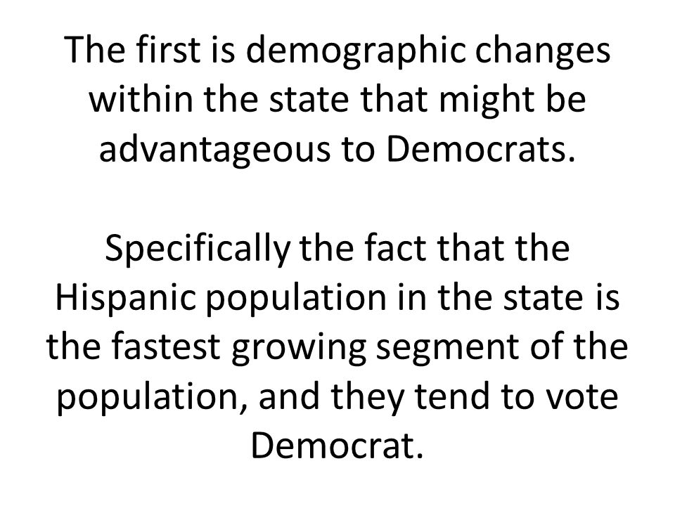 The first is demographic changes within the state that might be advantageous to Democrats.