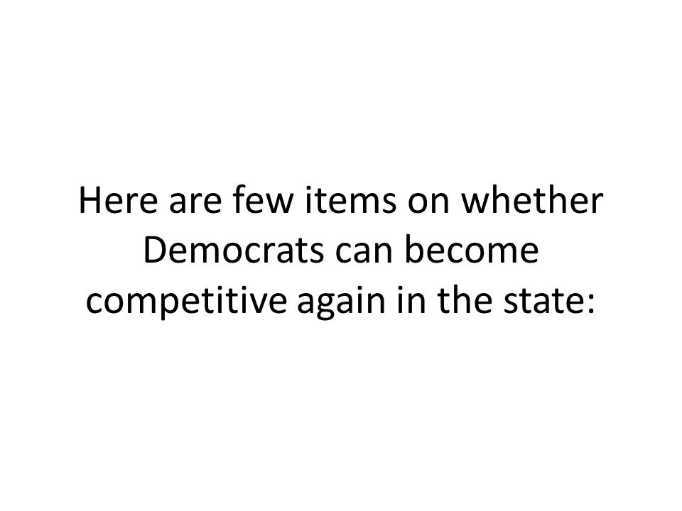 Here are few items on whether Democrats can become competitive again in the state:
