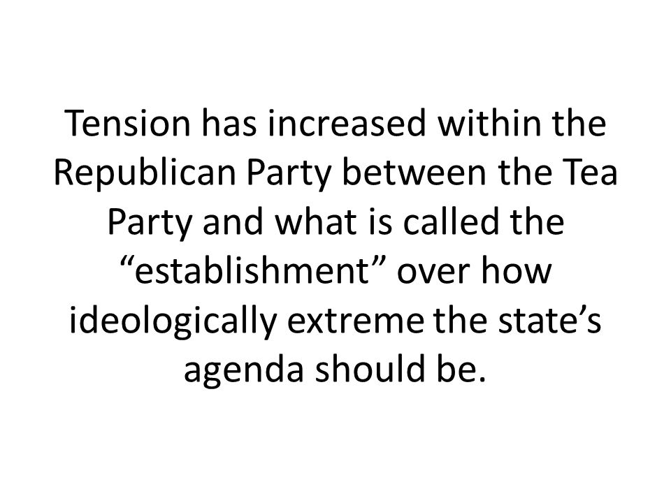 Tension has increased within the Republican Party between the Tea Party and what is called the establishment over how ideologically extreme the state's agenda should be.