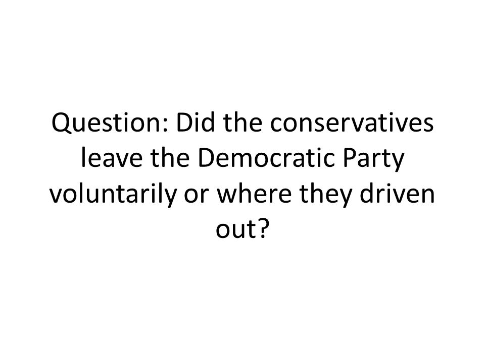 Question: Did the conservatives leave the Democratic Party voluntarily or where they driven out