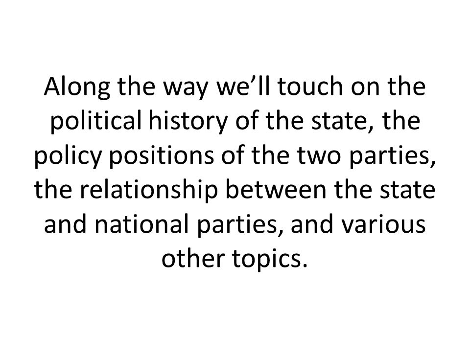 Along the way we'll touch on the political history of the state, the policy positions of the two parties, the relationship between the state and national parties, and various other topics.