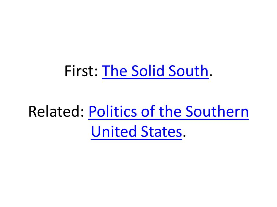 First: The Solid South. Related: Politics of the Southern United States.