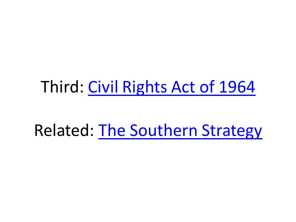 Third: Civil Rights Act of 1964 Related: The Southern Strategy