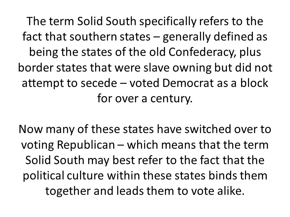 The term Solid South specifically refers to the fact that southern states – generally defined as being the states of the old Confederacy, plus border states that were slave owning but did not attempt to secede – voted Democrat as a block for over a century.