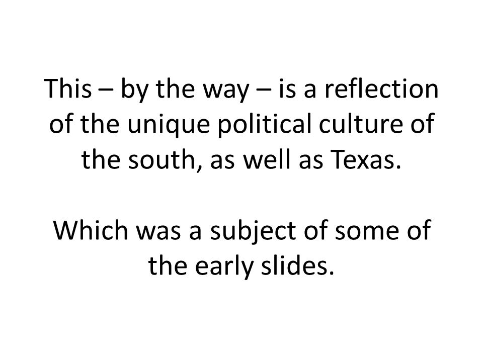 This – by the way – is a reflection of the unique political culture of the south, as well as Texas.