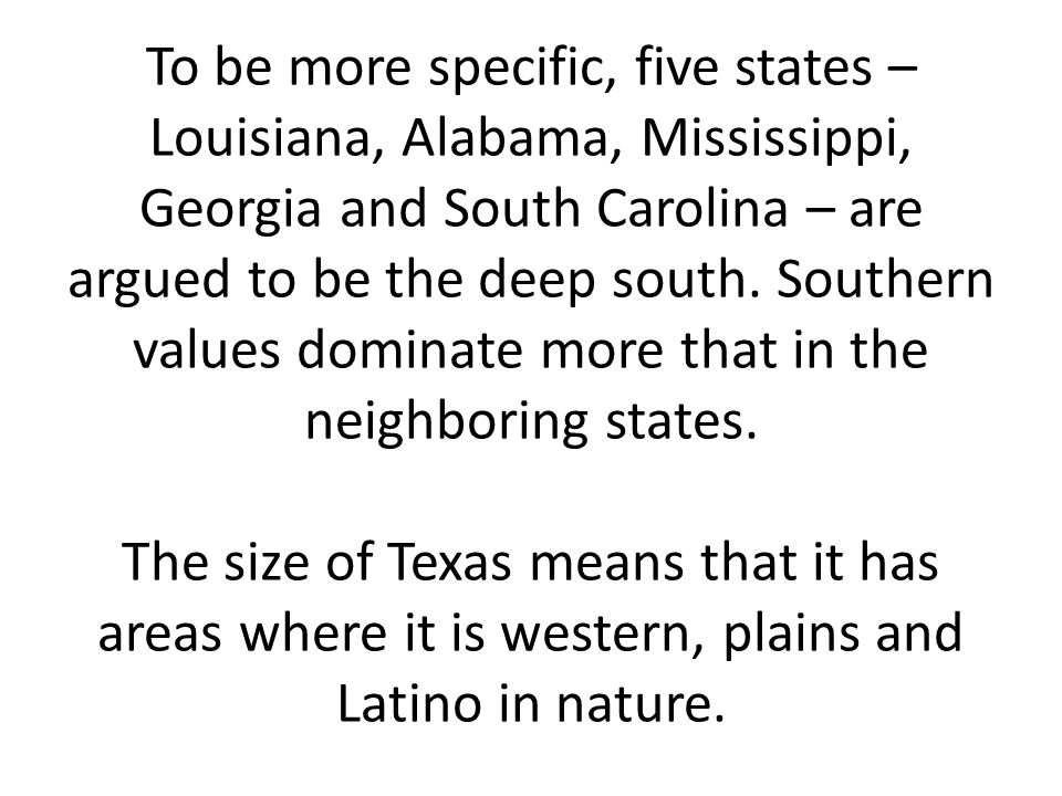To be more specific, five states – Louisiana, Alabama, Mississippi, Georgia and South Carolina – are argued to be the deep south.