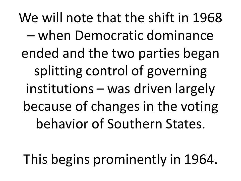 We will note that the shift in 1968 – when Democratic dominance ended and the two parties began splitting control of governing institutions – was driven largely because of changes in the voting behavior of Southern States.