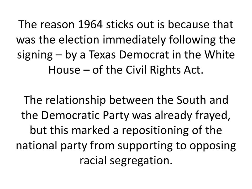 The reason 1964 sticks out is because that was the election immediately following the signing – by a Texas Democrat in the White House – of the Civil Rights Act.