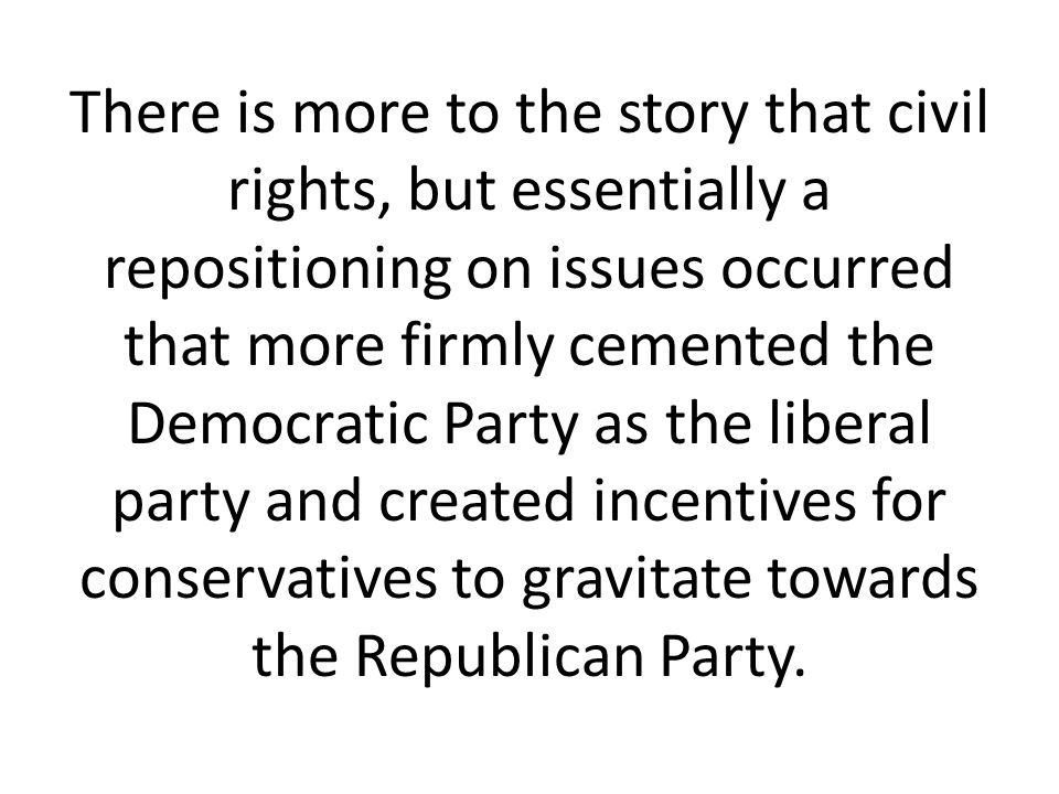 There is more to the story that civil rights, but essentially a repositioning on issues occurred that more firmly cemented the Democratic Party as the liberal party and created incentives for conservatives to gravitate towards the Republican Party.