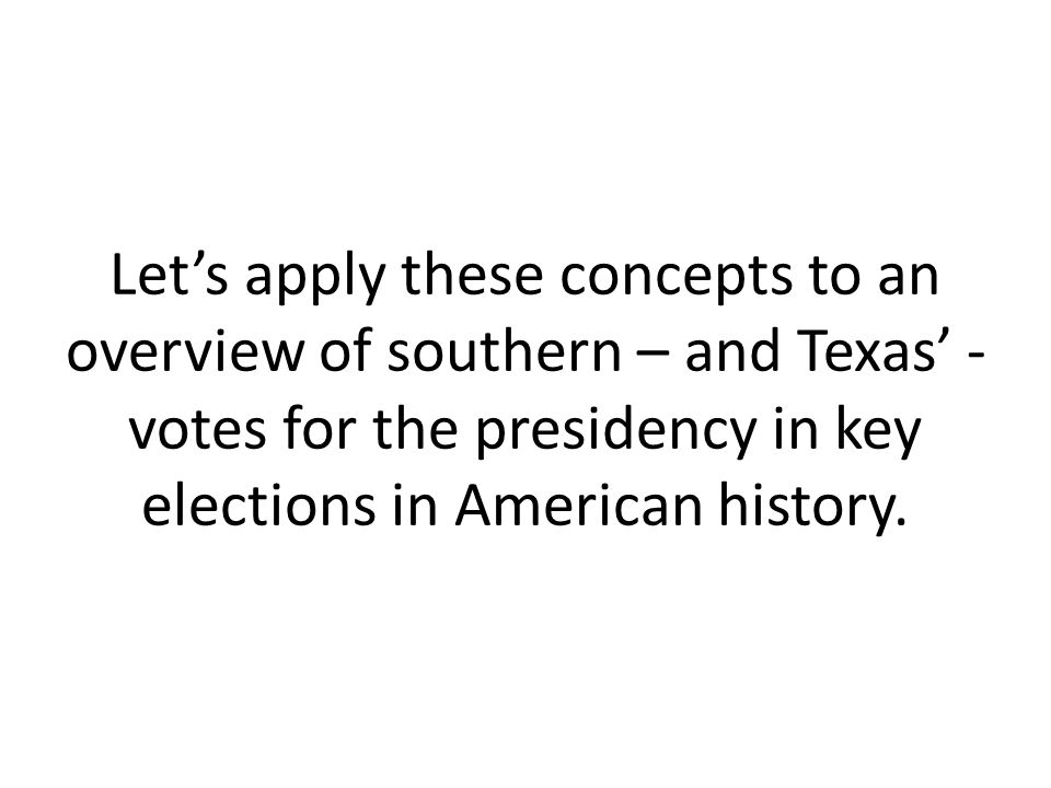 Let's apply these concepts to an overview of southern – and Texas' - votes for the presidency in key elections in American history.