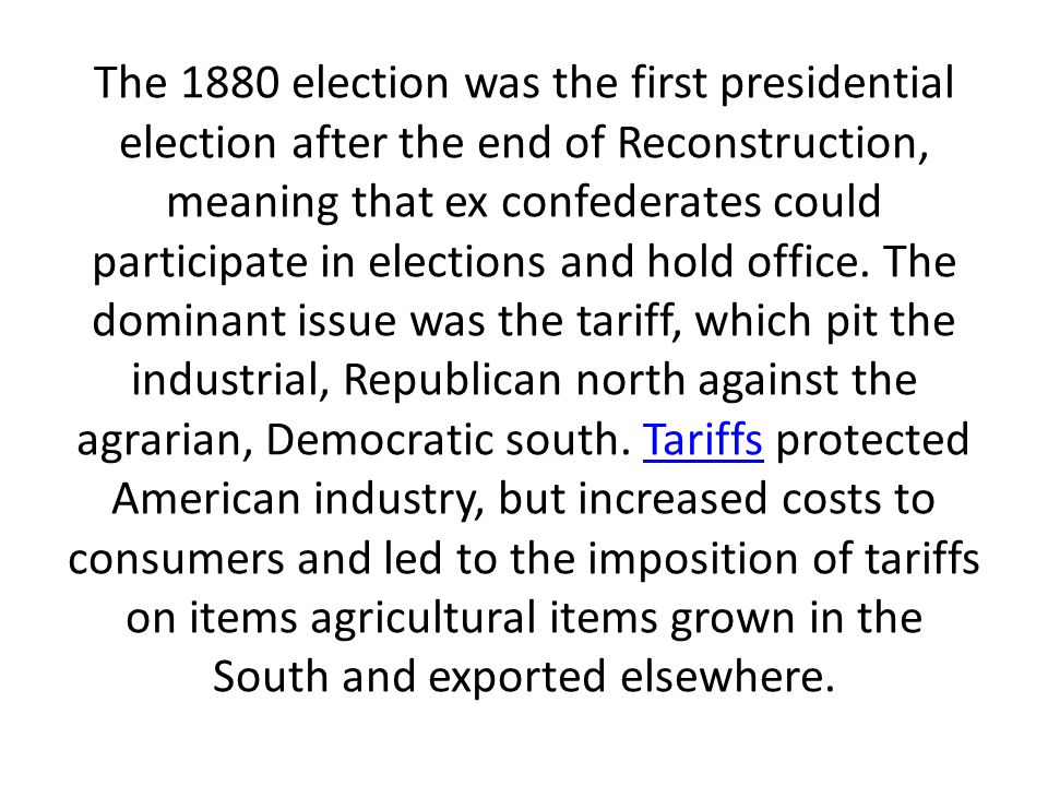 The 1880 election was the first presidential election after the end of Reconstruction, meaning that ex confederates could participate in elections and hold office.