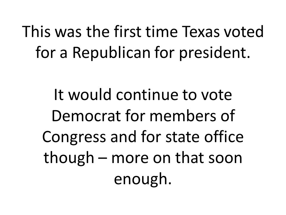 This was the first time Texas voted for a Republican for president