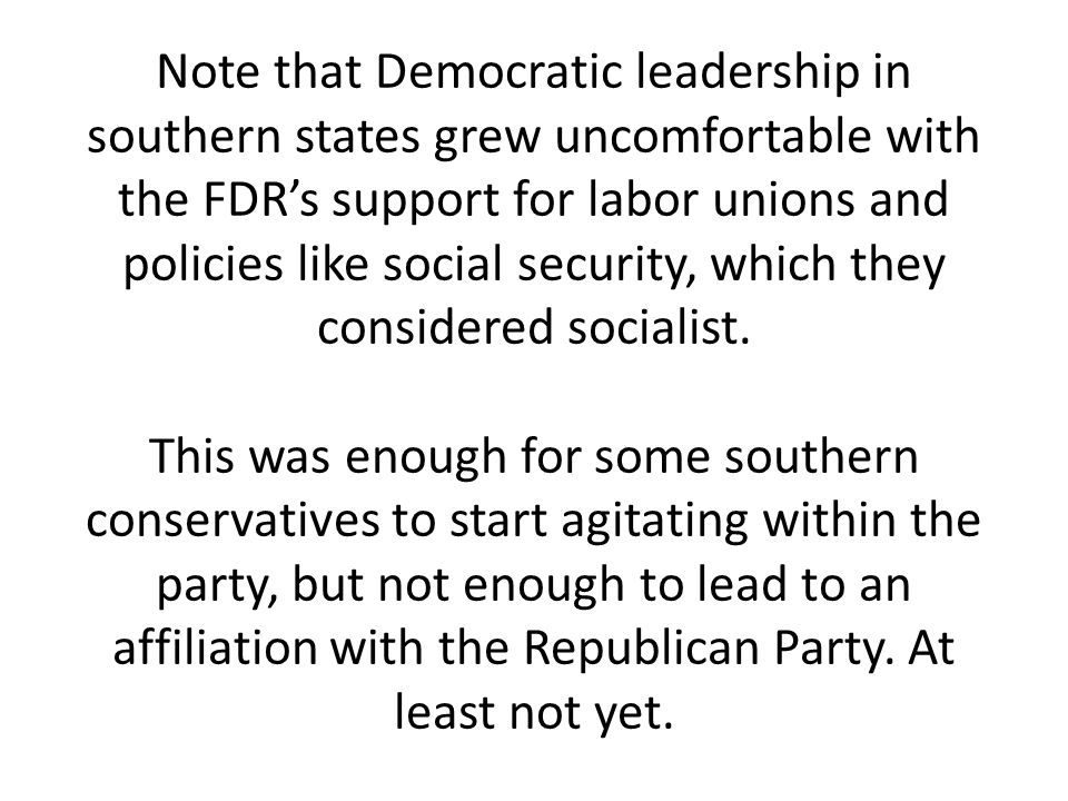 Note that Democratic leadership in southern states grew uncomfortable with the FDR's support for labor unions and policies like social security, which they considered socialist.