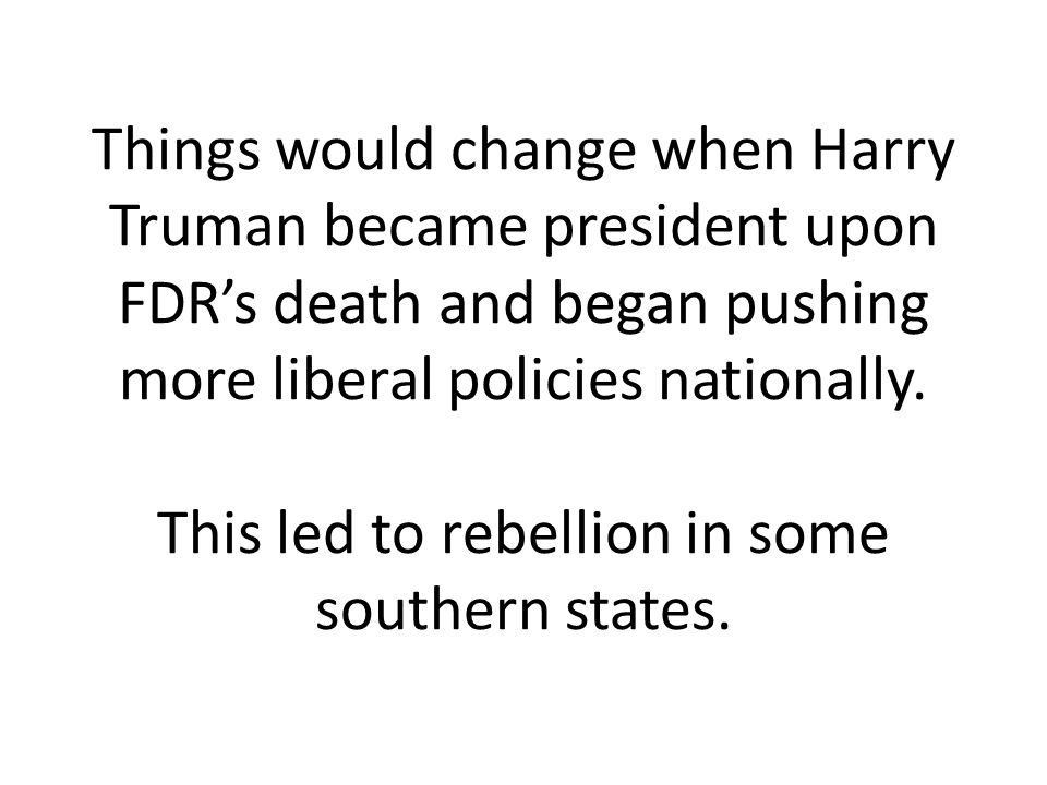 Things would change when Harry Truman became president upon FDR's death and began pushing more liberal policies nationally.