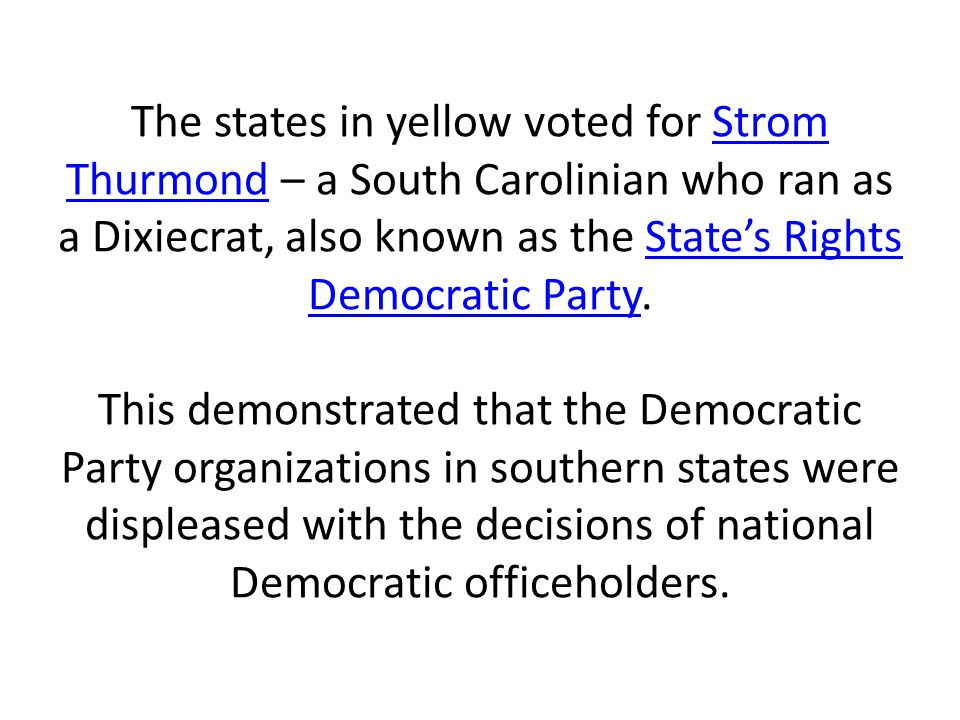 The states in yellow voted for Strom Thurmond – a South Carolinian who ran as a Dixiecrat, also known as the State's Rights Democratic Party.