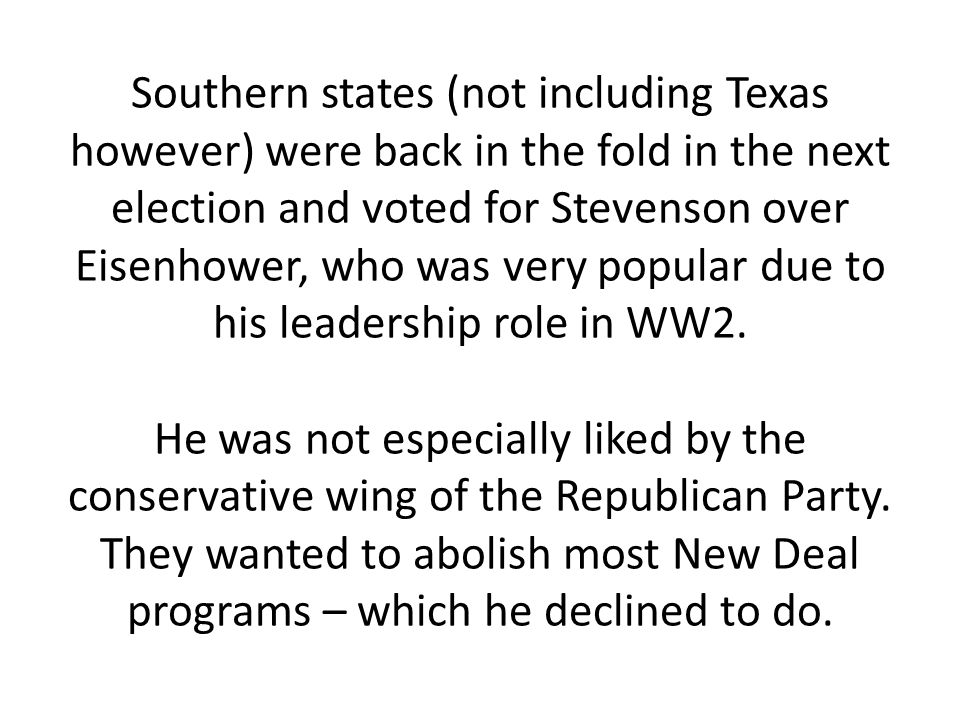 Southern states (not including Texas however) were back in the fold in the next election and voted for Stevenson over Eisenhower, who was very popular due to his leadership role in WW2.