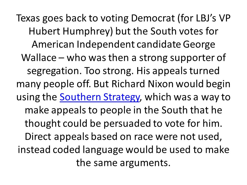 Texas goes back to voting Democrat (for LBJ's VP Hubert Humphrey) but the South votes for American Independent candidate George Wallace – who was then a strong supporter of segregation.