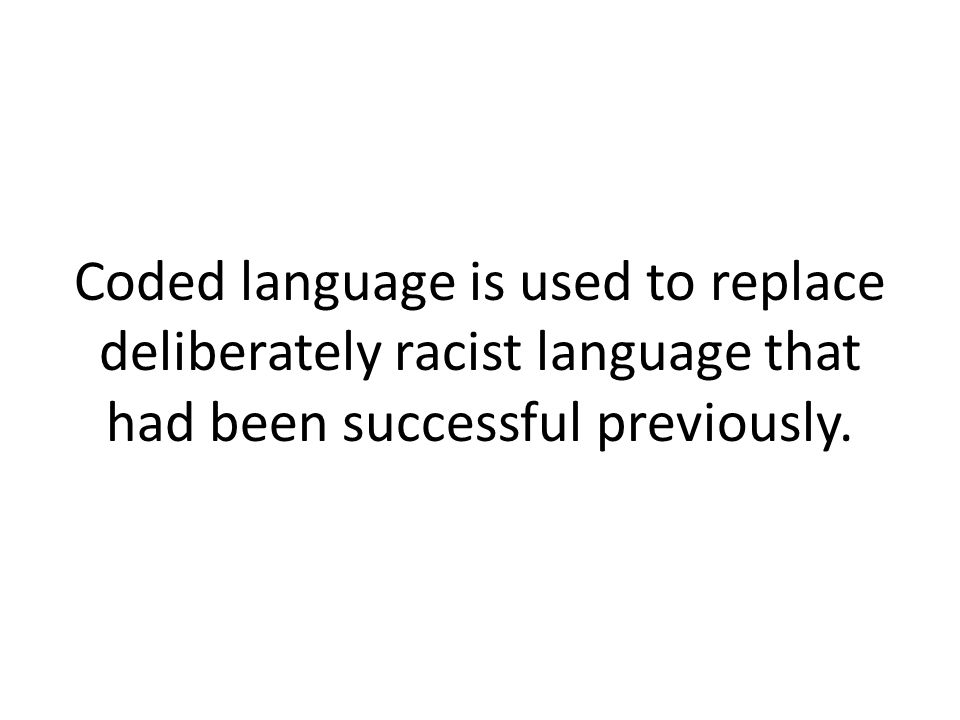 Coded language is used to replace deliberately racist language that had been successful previously.