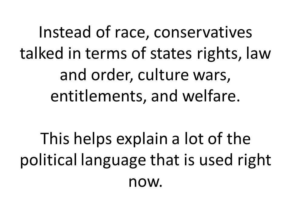Instead of race, conservatives talked in terms of states rights, law and order, culture wars, entitlements, and welfare.