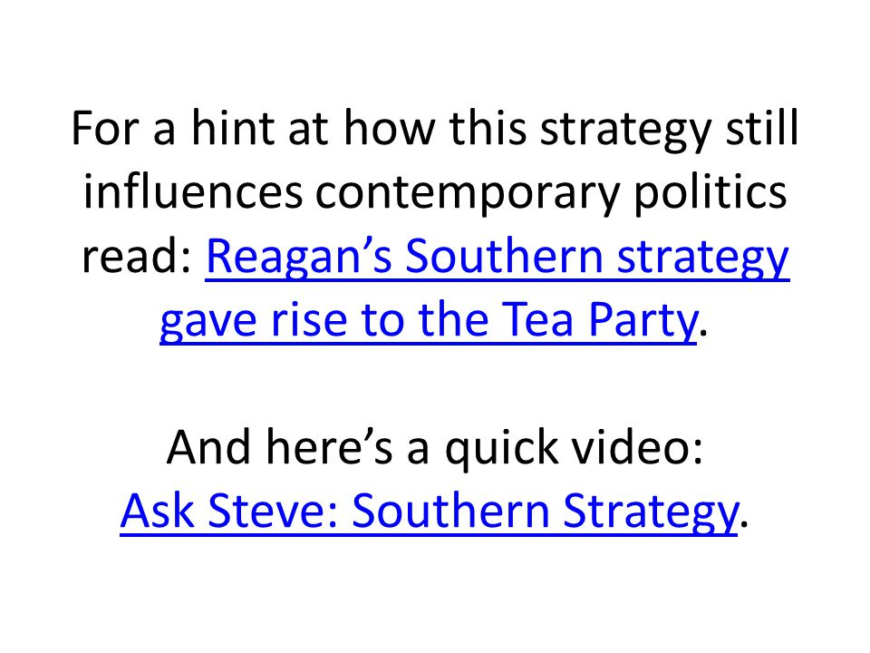 For a hint at how this strategy still influences contemporary politics read: Reagan's Southern strategy gave rise to the Tea Party.