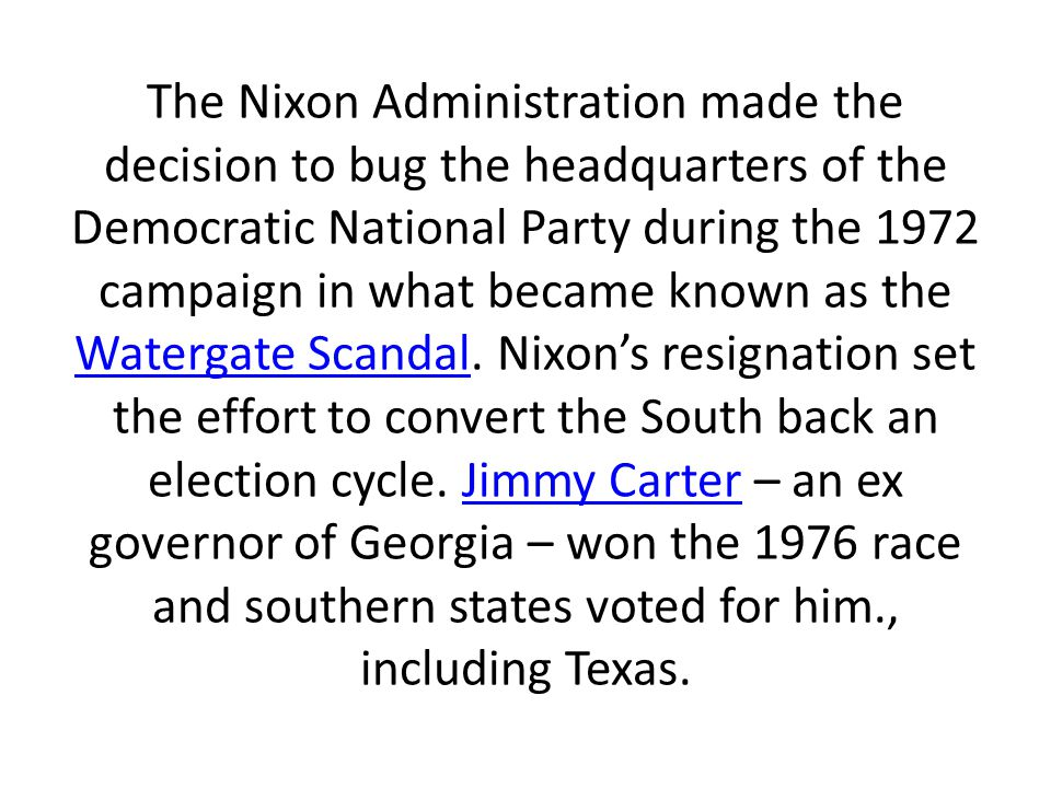 The Nixon Administration made the decision to bug the headquarters of the Democratic National Party during the 1972 campaign in what became known as the Watergate Scandal.